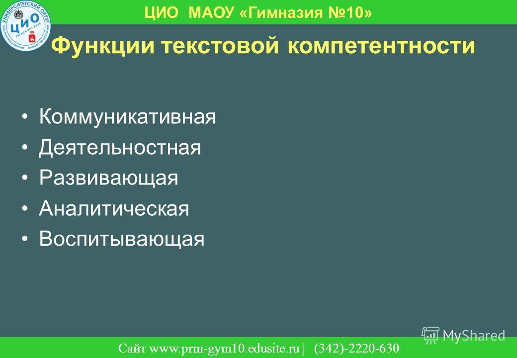 Сайт | (342)-220-630 ЦИО МАОУ «Гимназия 10» Сайт www.prm-gym10.edusite.ru | (342)-2220-630 Функции текстовой компетентности Коммуникативная Деятельностная Развивающая Аналитическая Воспитывающая