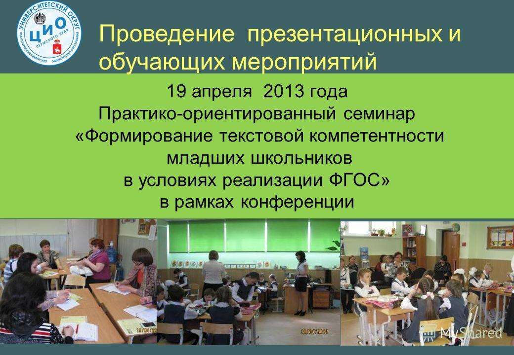 19 апреля 2013 года Практико-ориентированный семинар «Формирование текстовой компетентности младших школьников в условиях реализации ФГОС» в рамках конференции Проведение презентационных и обучающих мероприятий