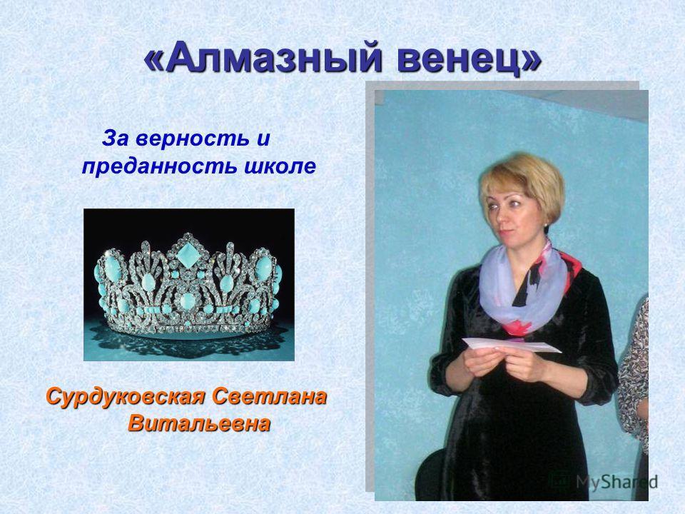 «Алмазный венец» За верность и преданность школе Сурдуковская Светлана Витальевна