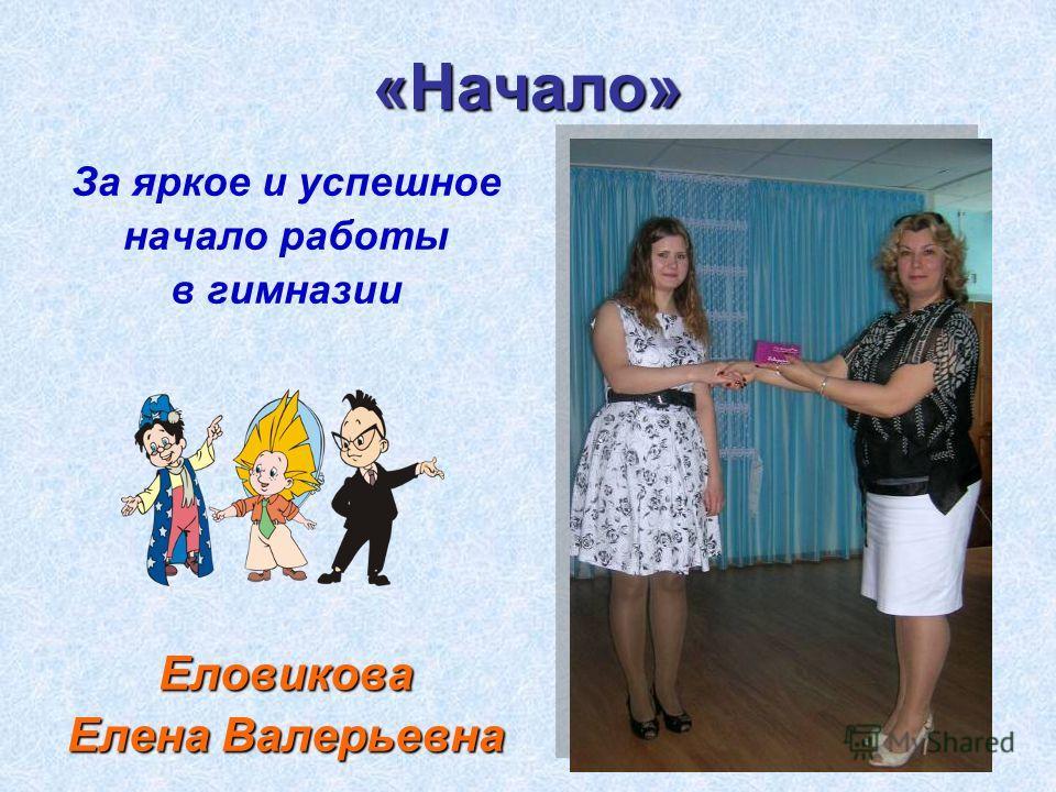 «Начало» За яркое и успешное начало работы в гимназииЕловикова Елена Валерьевна