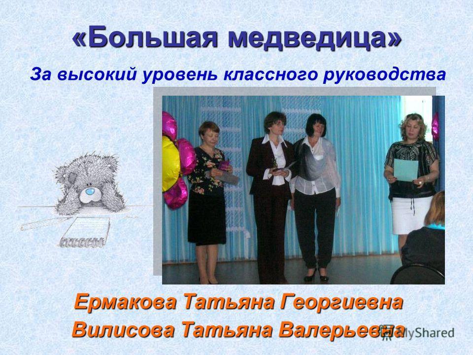 «Большая медведица» За высокий уровень классного руководства Ермакова Татьяна Георгиевна Вилисова Татьяна Валерьевна