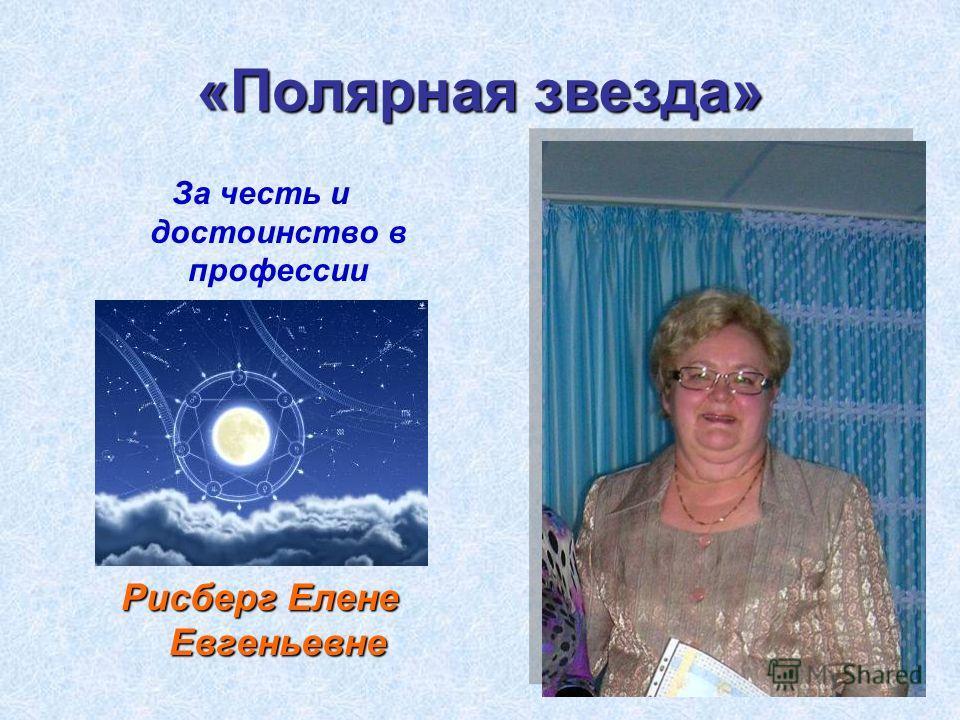 «Полярная звезда» За честь и достоинство в профессии Рисберг Елене Евгеньевне