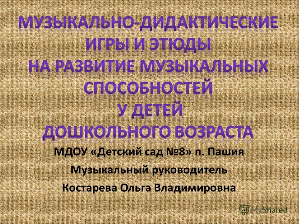 МДОУ «Детский сад 8» п. Пашия Музыкальный руководитель Костарева Ольга Владимировна