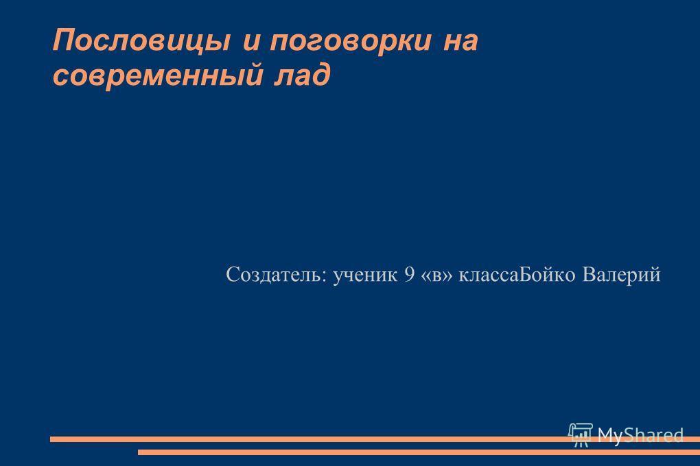 Пословицы и поговорки на современный лад Создатель: ученик 9 «в» классаБойко Валерий