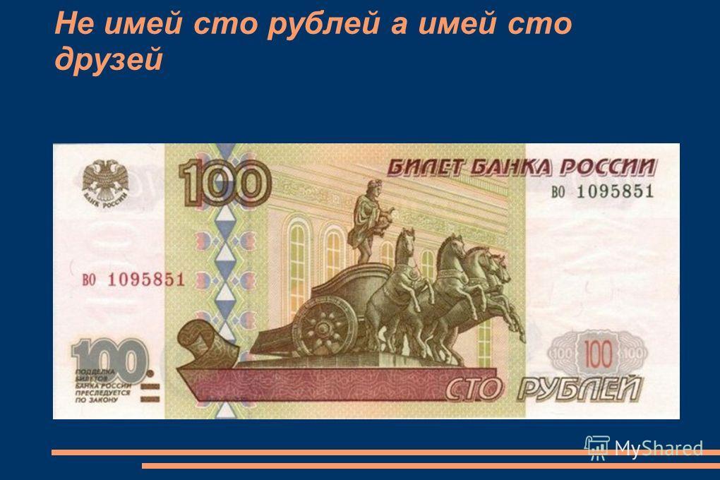 Не имей сто рублей а имей сто друзей
