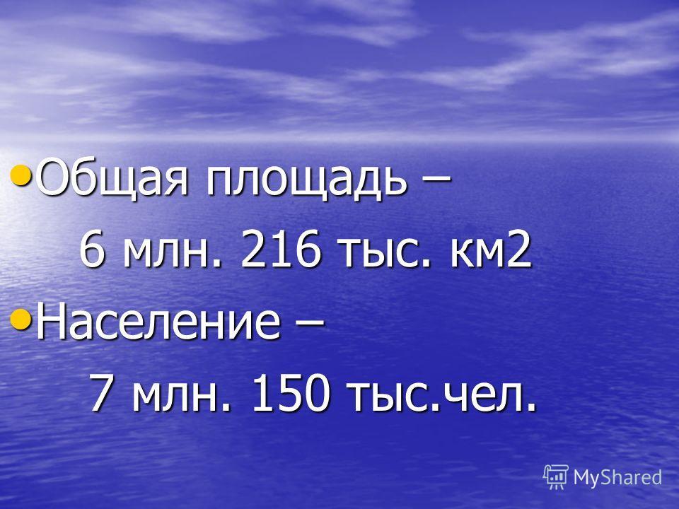 Общая площадь – Общая площадь – 6 млн. 216 тыс. км2 Население – Население – 7 млн. 150 тыс.чел. 7 млн. 150 тыс.чел.