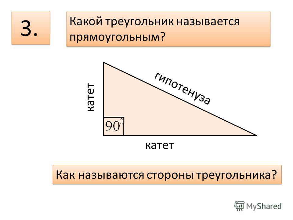 3. Какой треугольник называется прямоугольным? Какой треугольник называется прямоугольным? гипотенуза катет Как называются стороны треугольника?