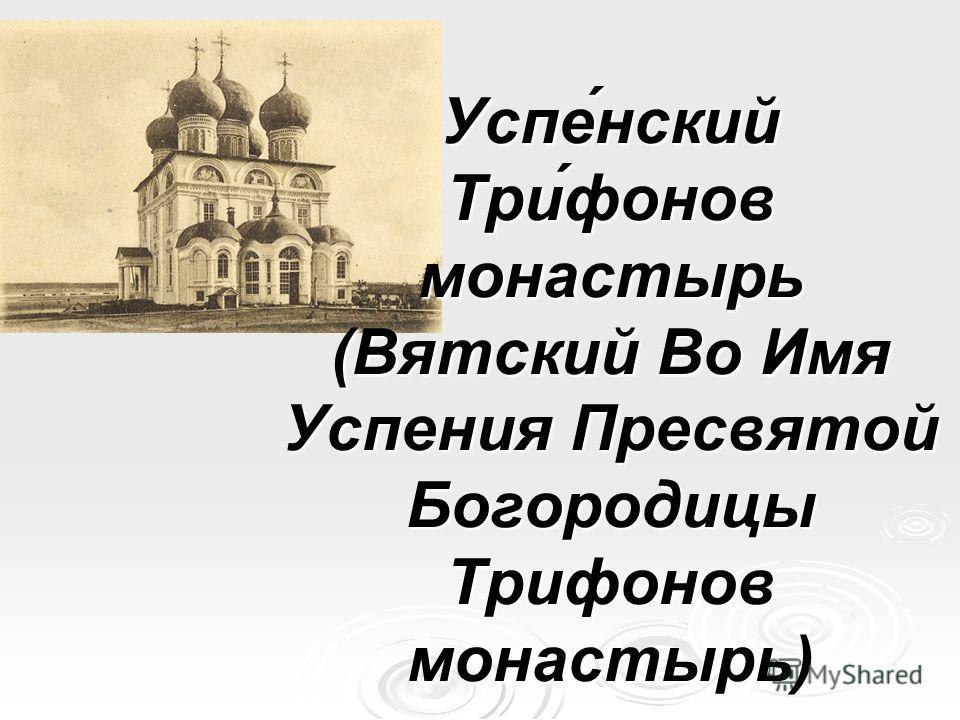Успе́нский Три́фонов монастырь (Вятский Во Имя Успения Пресвятой Богородицы Трифонов монастырь)