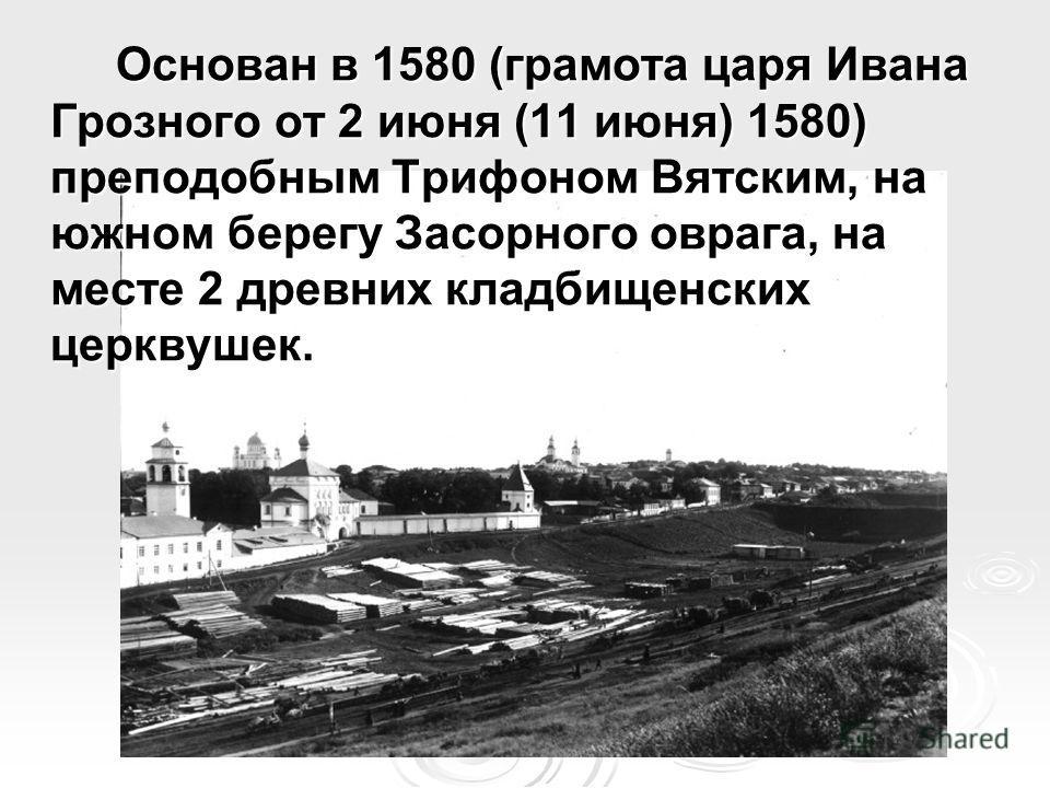 Основан в 1580 (грамота царя Ивана Грозного от 2 июня (11 июня) 1580) преподобным Трифоном Вятским, на южном берегу Засорного оврага, на месте 2 древних кладбищенских церквушек.