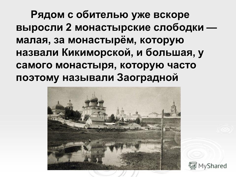 Рядом с обителью уже вскоре выросли 2 монастырские слободки малая, за монастырём, которую назвали Кикиморской, и большая, у самого монастыря, которую часто поэтому называли Заоградной