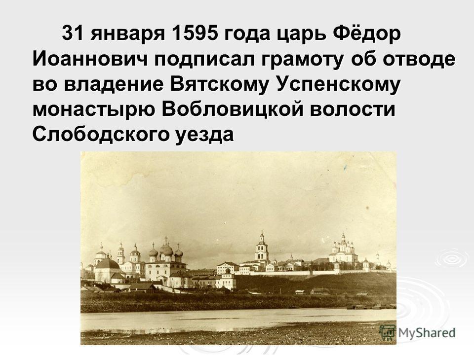 31 января 1595 года царь Фёдор Иоаннович подписал грамоту об отводе во владение Вятскому Успенскому монастырю Вобловицкой волости Слободского уезда
