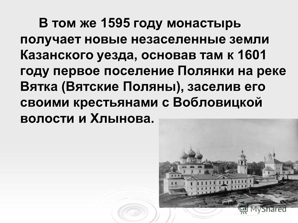 В том же 1595 году монастырь получает новые незаселенные земли Казанского уезда, основав там к 1601 году первое поселение Полянки на реке Вятка (Вятские Поляны), заселив его своими крестьянами с Вобловицкой волости и Хлынова.