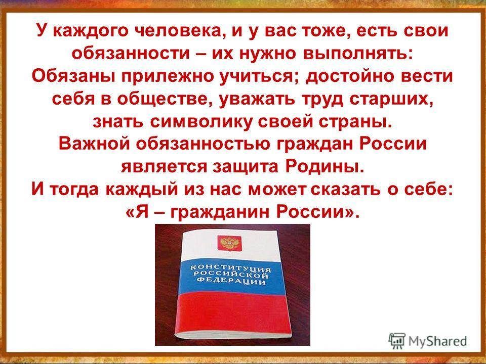 У каждого человека, и у вас тоже, есть свои обязанности – их нужно выполнять: Обязаны прилежно учиться; достойно вести себя в обществе, уважать труд старших, знать символику своей страны. Важной обязанностью граждан России является защита Родины. И т