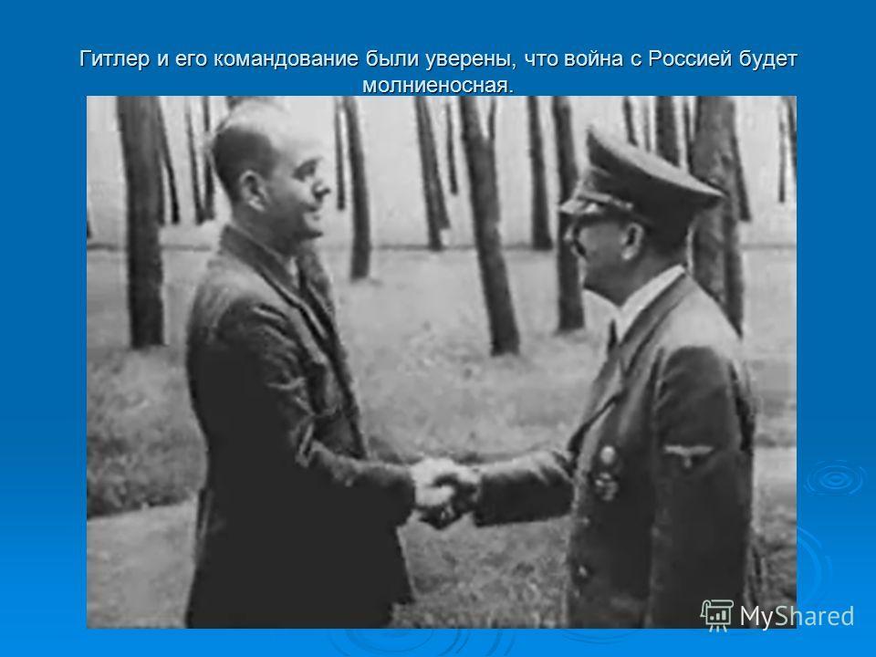 Гитлер и его командование были уверены, что война с Россией будет молниеносная.