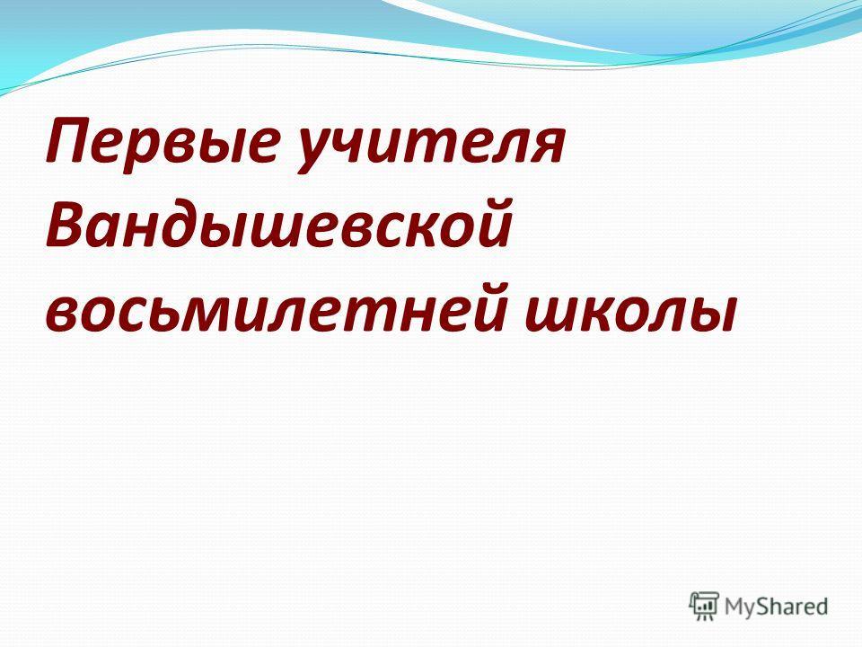 Первые учителя Вандышевской восьмилетней школы
