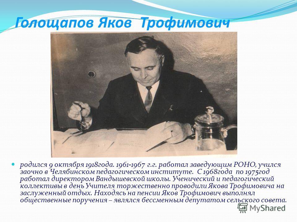 Голощапов Яков Трофимович родился 9 октября 1918года. 1961-1967 г.г. работал заведующим РОНО, учился заочно в Челябинском педагогическом институте. С 1968года по 1975год работал директором Вандышевской школы. Ученический и педагогический коллективы в