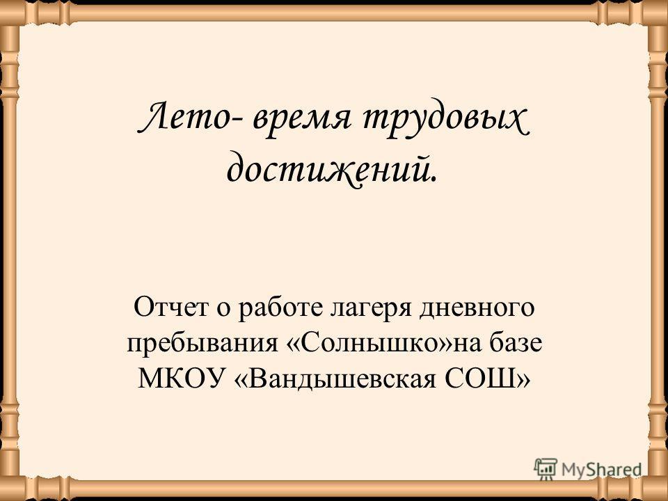 Лето- время трудовых достижений. Отчет о работе лагеря дневного пребывания «Солнышко»на базе МКОУ «Вандышевская СОШ»