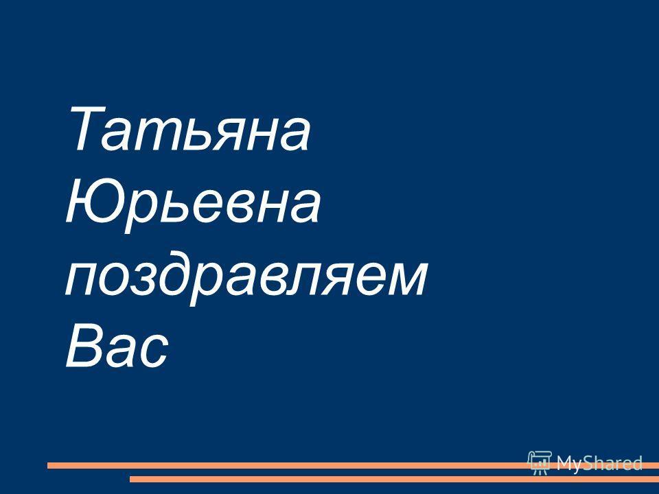 Татьяна Юрьевна поздравляем Вас