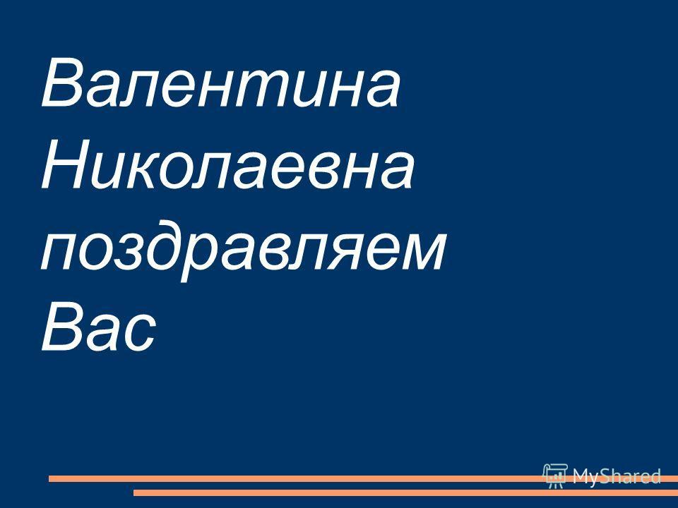 Валентина Николаевна поздравляем Вас