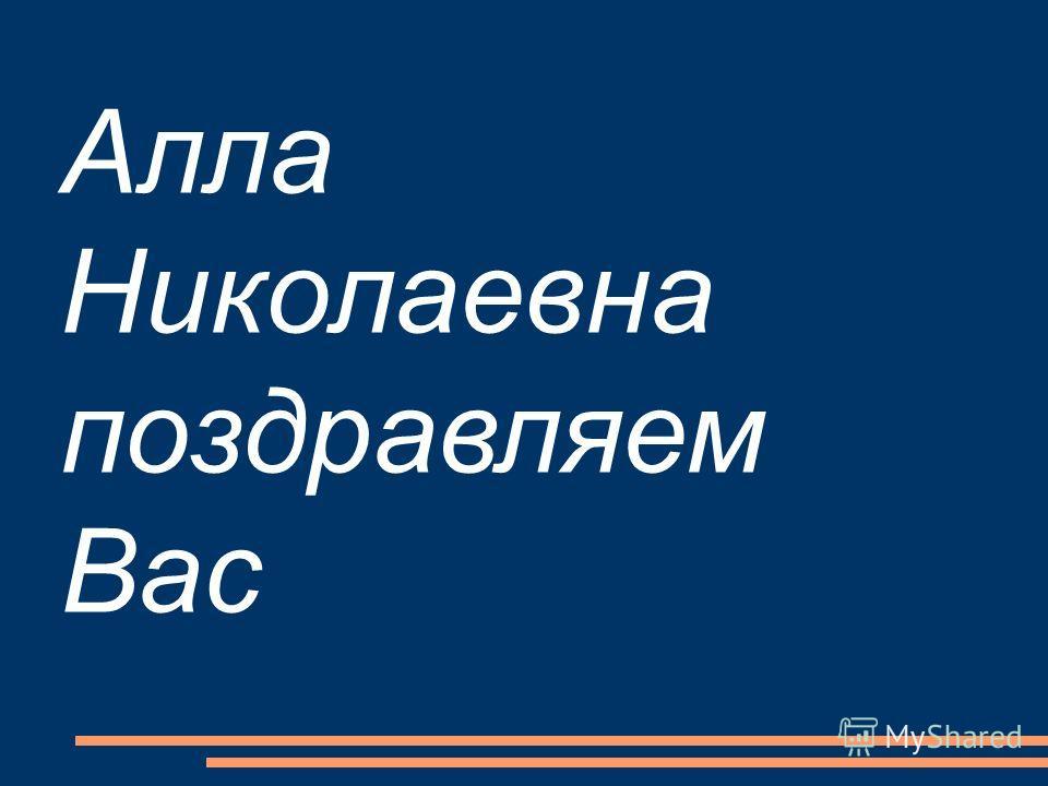 Алла Николаевна поздравляем Вас