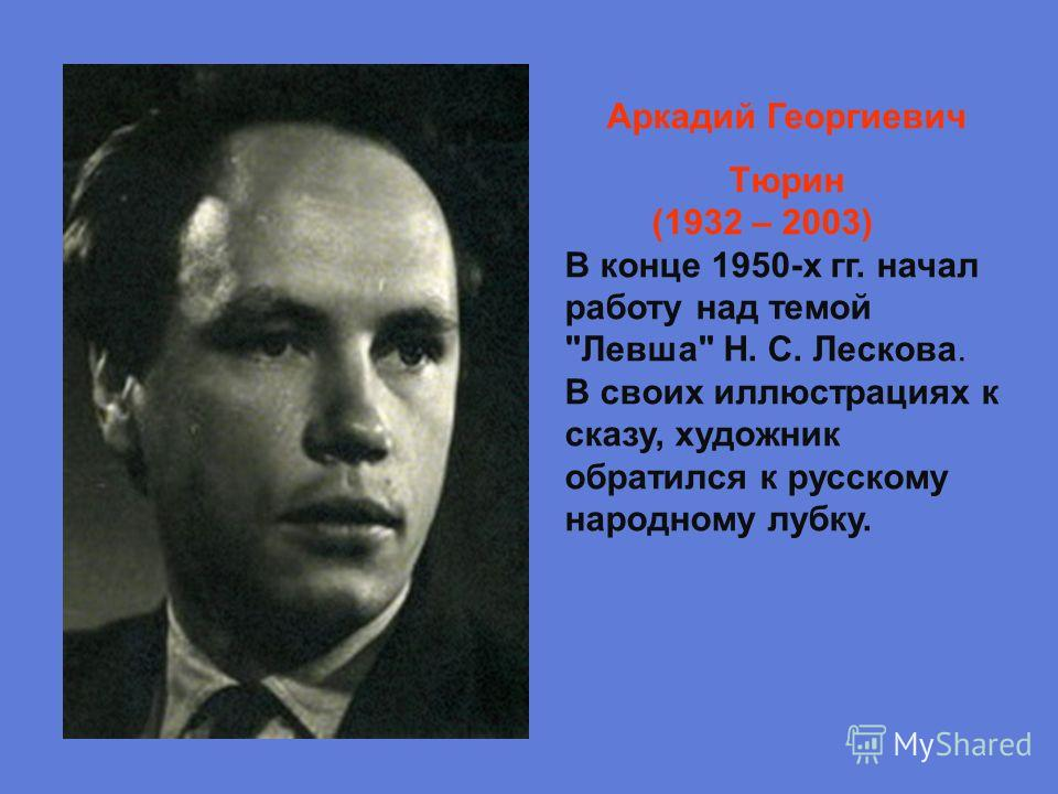 Аркадий Георгиевич Тюрин (1932 – 2003) В конце 1950-х гг. начал работу над темой Левша Н. С. Лескова. В своих иллюстрациях к сказу, художник обратился к русскому народному лубку.