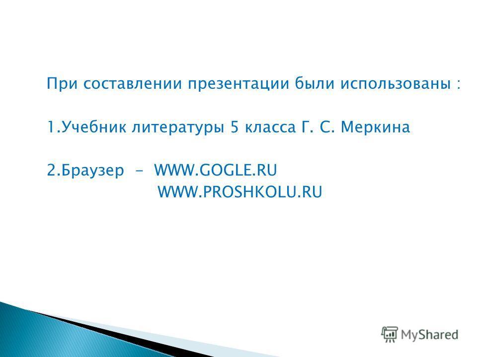 При составлении презентации были использованы : 1.Учебник литературы 5 класса Г. С. Меркина 2.Браузер - WWW.GOGLE.RU WWW.PROSHKOLU.RU