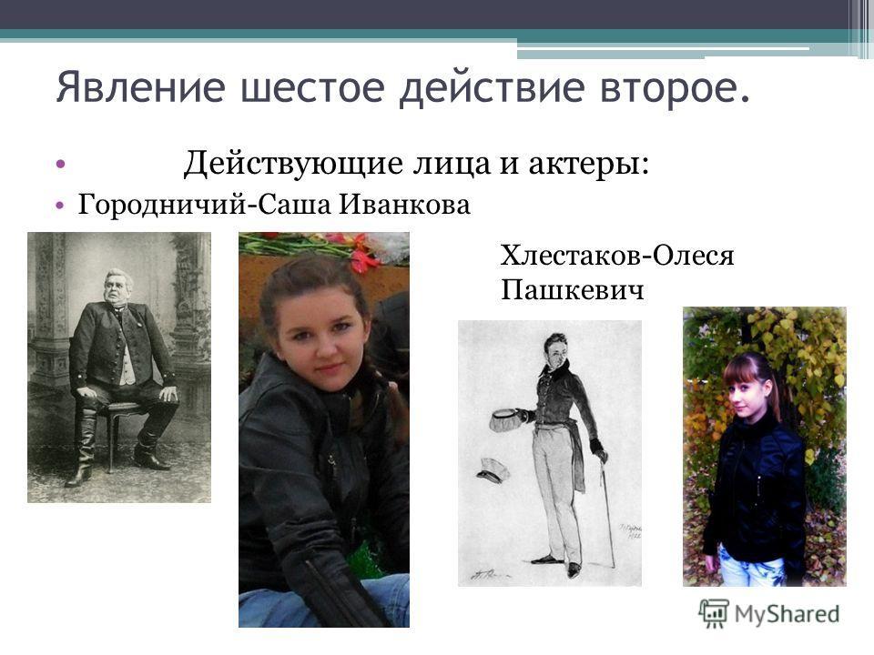 Явление шестое действие второе. Действующие лица и актеры: Городничий-Саша Иванкова Хлестаков-Олеся Пашкевич