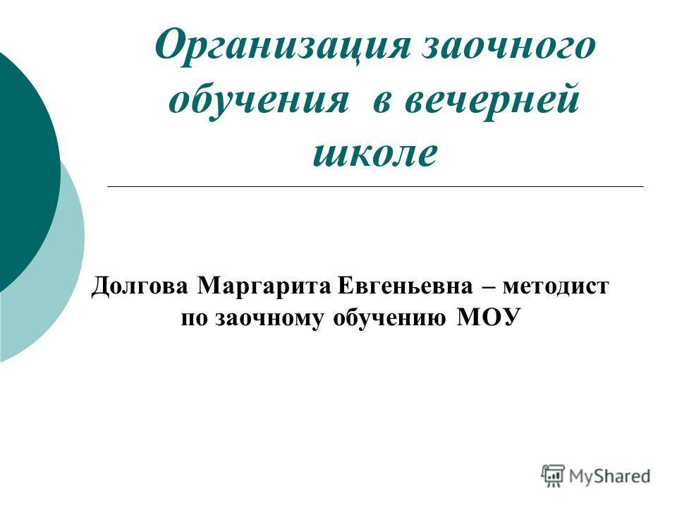 Организация заочного обучения в вечерней школе Долгова Маргарита Евгеньевна – методист по заочному обучению МОУ