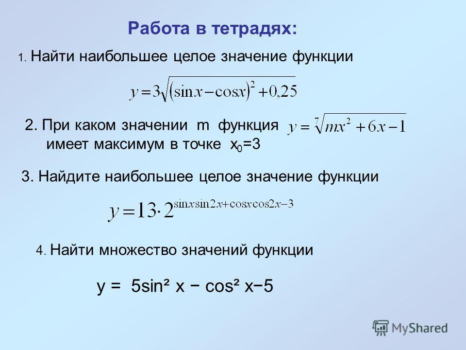1. Найти наибольшее целое значение функции Работа в тетрадях: 2. При каком значении m функция имеет максимум в точке х 0 =3 3. Найдите наибольшее целое значение функции 4. Найти множество значений функции y = 5sin² x cos² x5