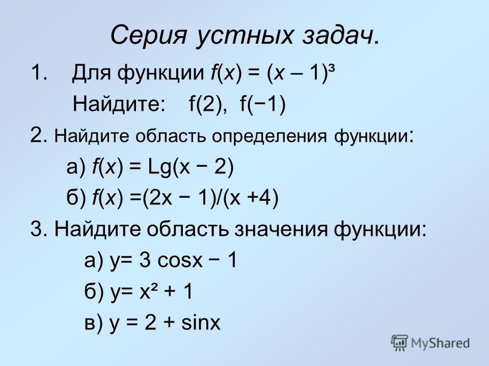 Серия устных задач. 1. Для функции f(х) = (х – 1)³ Найдите: f(2), f(1) 2. Найдите область определения функции : а) f(х) = Lg(х 2) б) f(х) =(2х 1)/(х +4) 3. Найдите область значения функции: а) y= 3 cosx 1 б) y= x² + 1 в) y = 2 + sinx