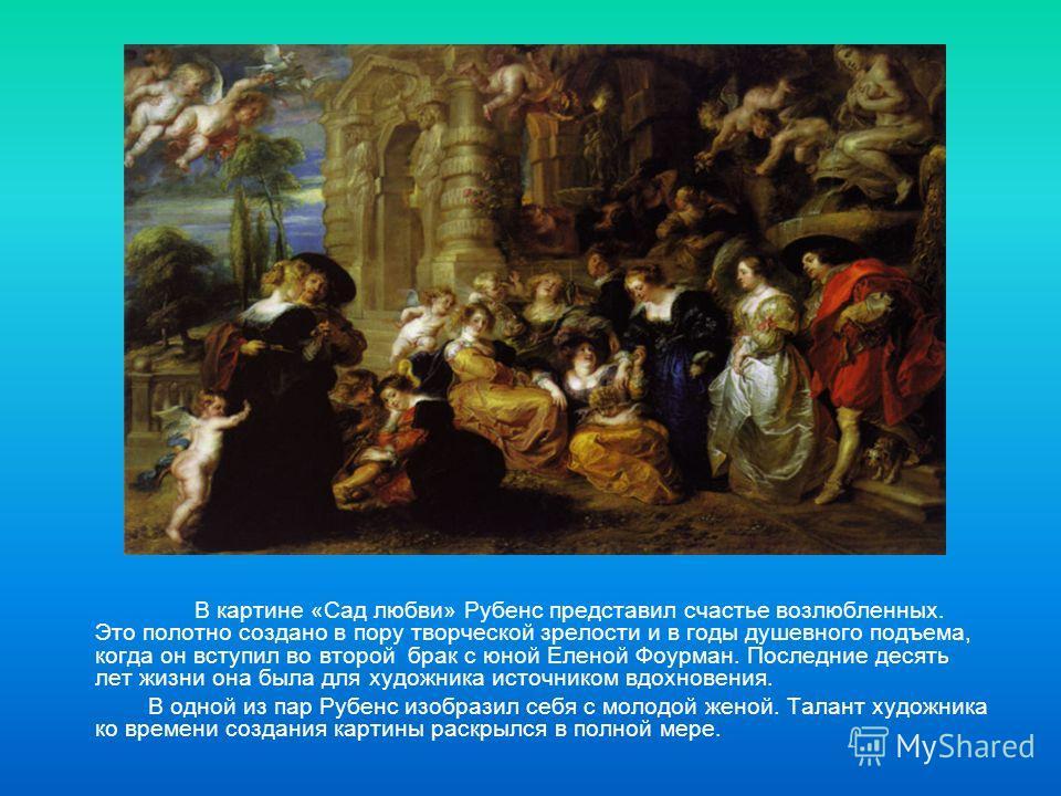 В картине «Сад любви» Рубенс представил счастье возлюбленных. Это полотно создано в пору творческой зрелости и в годы душевного подъема, когда он вступил во второй брак с юной Еленой Фоурман. Последние десять лет жизни она была для художника источник