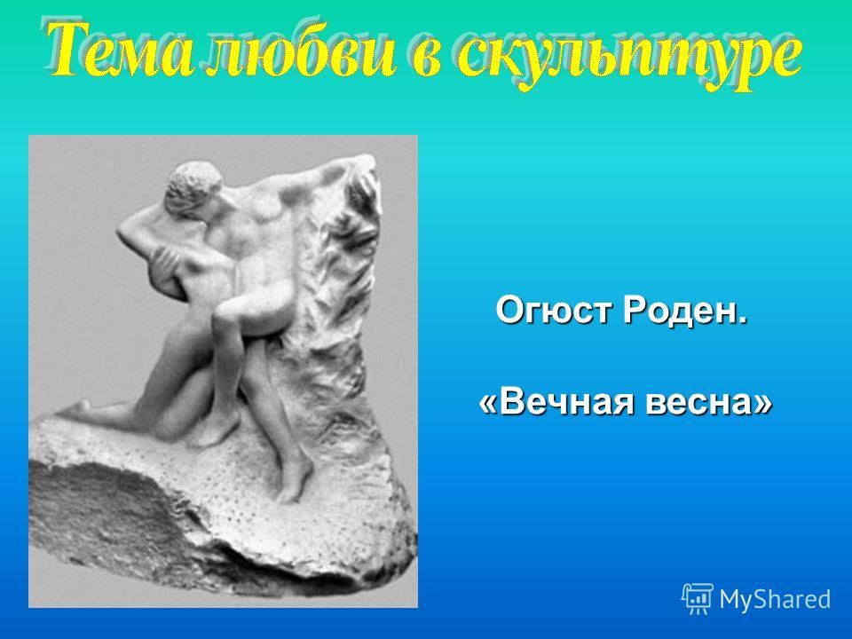 Огюст Роден. «Вечная весна»