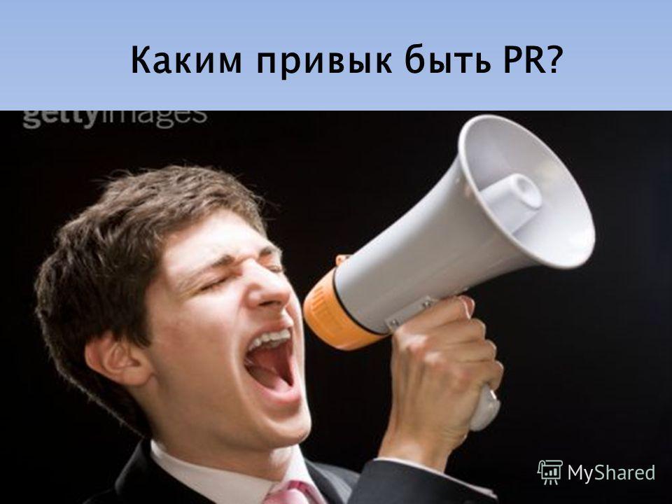 Каким привык быть PR?