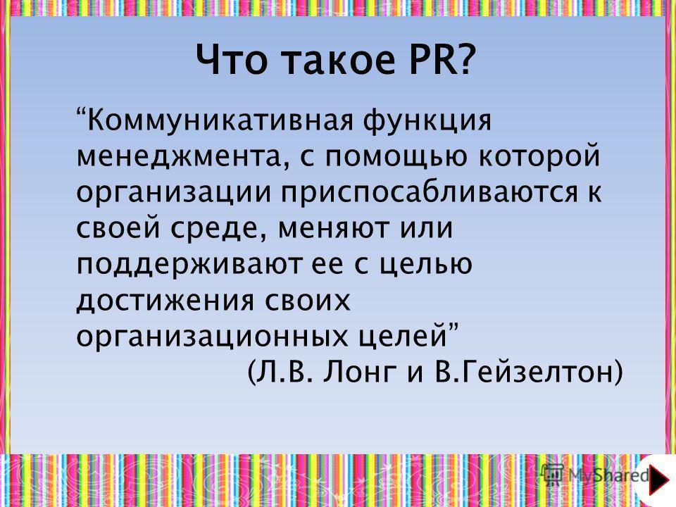 Что такое PR? Коммуникативная функция менеджмента, с помощью которой организации приспосабливаются к своей среде, меняют или поддерживают ее с целью достижения своих организационных целей (Л.В. Лонг и В.Гейзелтон)