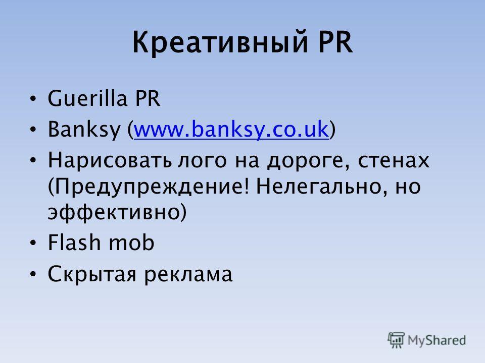 Креативный PR Guerilla PR Banksy (www.banksy.co.uk)www.banksy.co.uk Нарисовать лого на дороге, стенах (Предупреждение! Нелегально, но эффективно) Flash mob Скрытая реклама