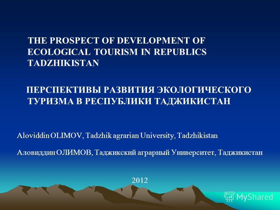 THE PROSPECT OF DEVELOPMENT OF ECOLOGICAL TOURISM IN REPUBLICS TADZHIKISTAN ПЕРСПЕКТИВЫ РАЗВИТИЯ ЭКОЛОГИЧЕСКОГО ТУРИЗМА В РЕСПУБЛИКИ ТАДЖИКИСТАН Aloviddin OLIMOV, Tadzhik agrarian University, Tadzhikistan Аловиддин ОЛИМОВ, Таджикский аграрный Универс