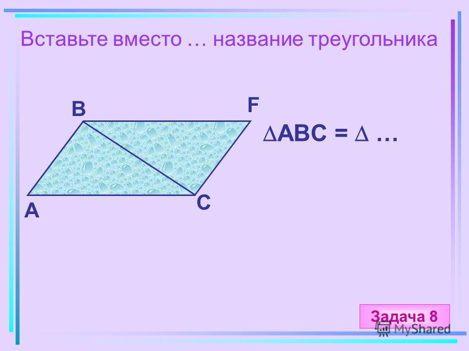 Вставьте вместо … название треугольника А B C F ABC = … Задача 8