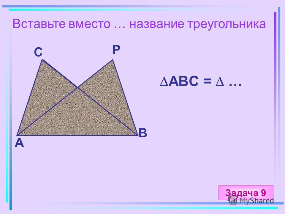 Вставьте вместо … название треугольника А B C P ABC = … Задача 9