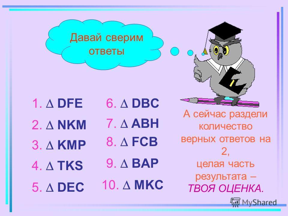 Давай сверим ответы 4. TKS 2. NKM 3. KMP 1. DFE 5. DEC 6. DBC 7. ABH 8. FCB 9. BAP 10. MKC А сейчас раздели количество верных ответов на 2, целая часть результата – ТВОЯ ОЦЕНКА.