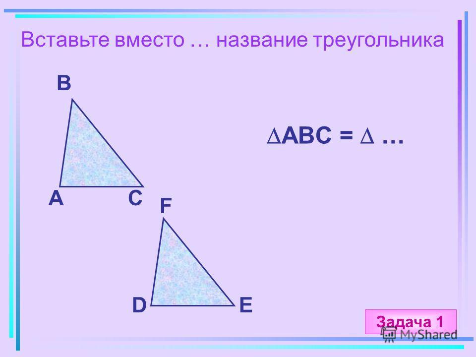 Вставьте вместо … название треугольника А B C DE ABC = … F Задача 1
