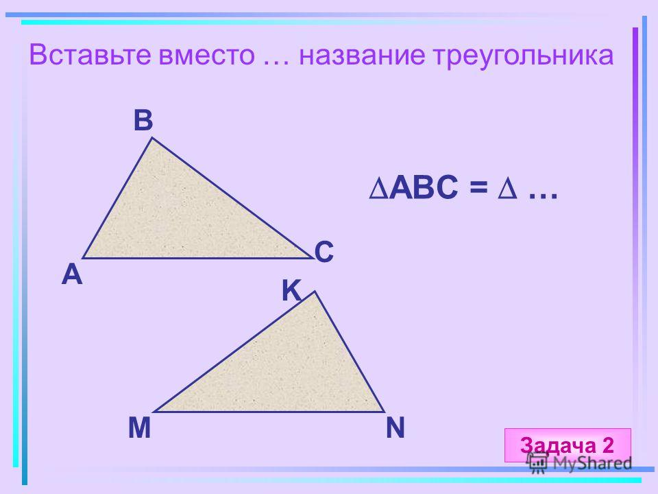 Вставьте вместо … название треугольника А B C MN ABC = … K Задача 2