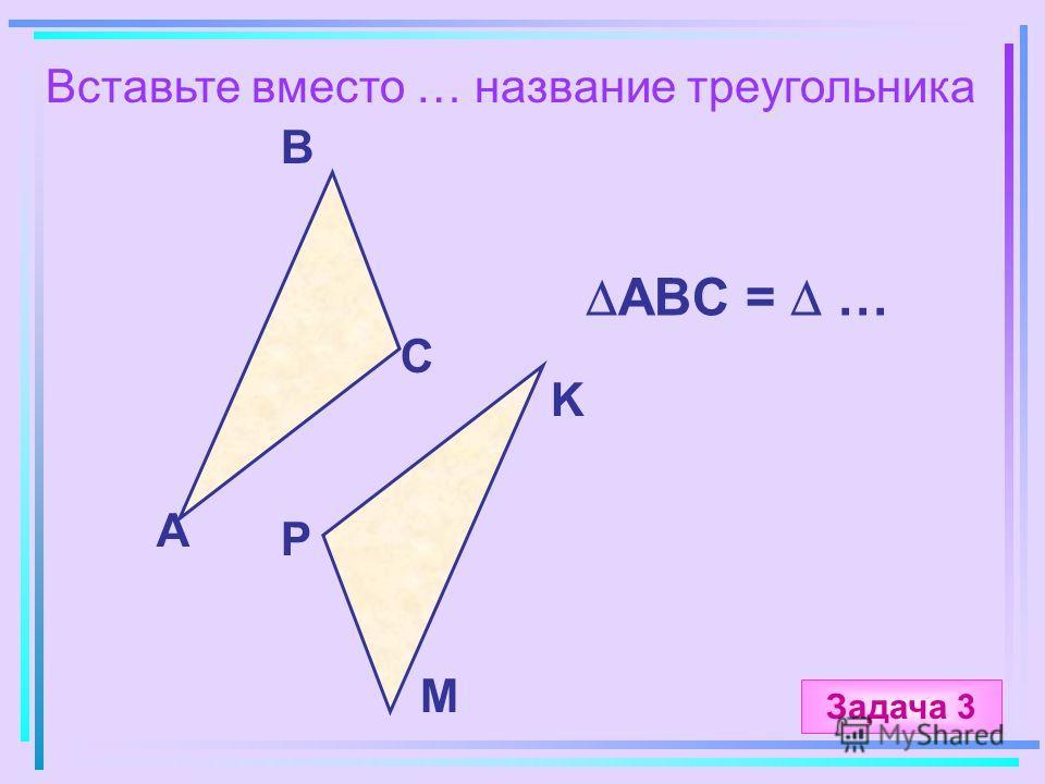 Вставьте вместо … название треугольника А B C M ABC = … K P Задача 3