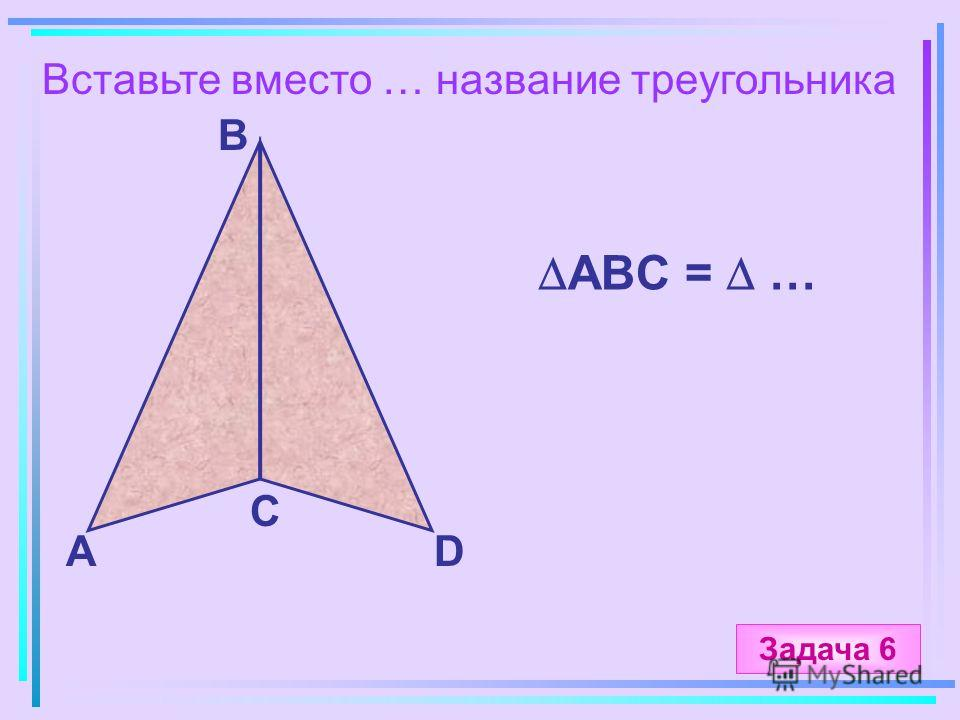 Вставьте вместо … название треугольника А B C D ABC = … Задача 6