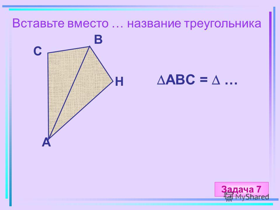 Вставьте вместо … название треугольника А B C H ABC = … Задача 7