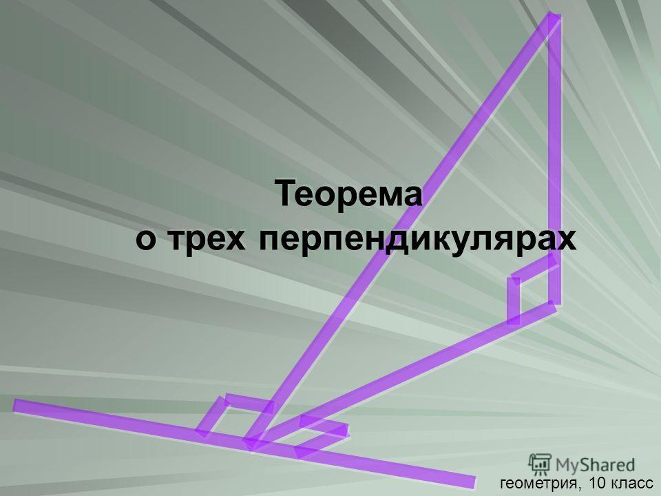 Теорема о трех перпендикулярах Теорема о трех перпендикулярах геометрия, 10 класс