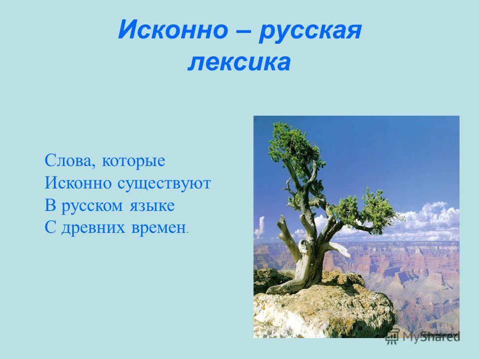 Исконно – русская лексика Слова, которые Исконно существуют В русском языке С древних времен.