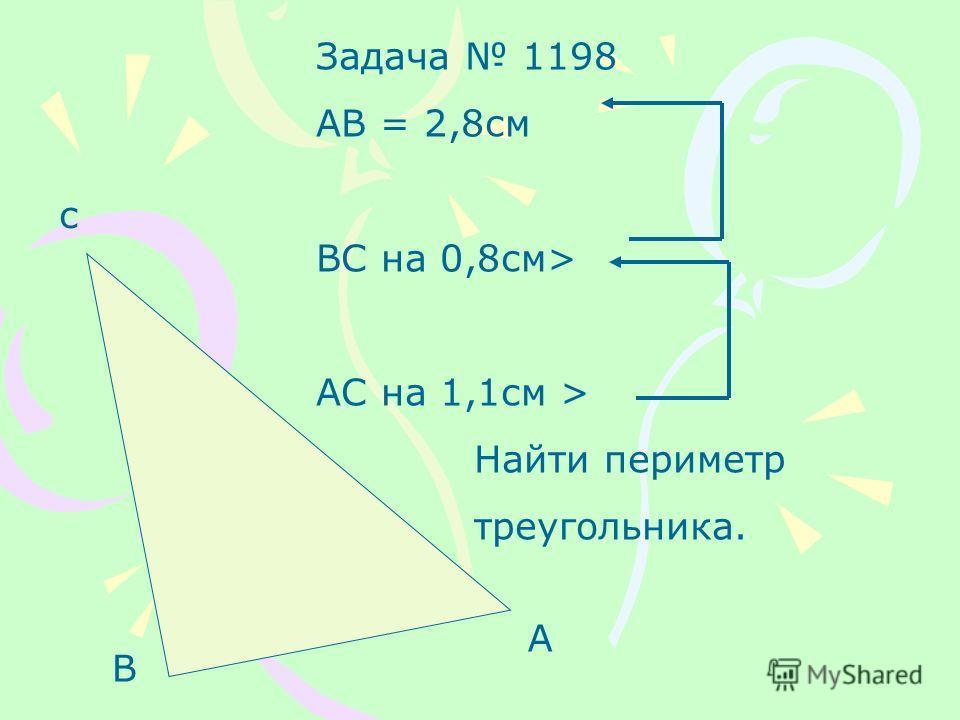 с В А Задача 1198 АВ = 2,8см ВС на 0,8см> АС на 1,1см > Найти периметр треугольника.