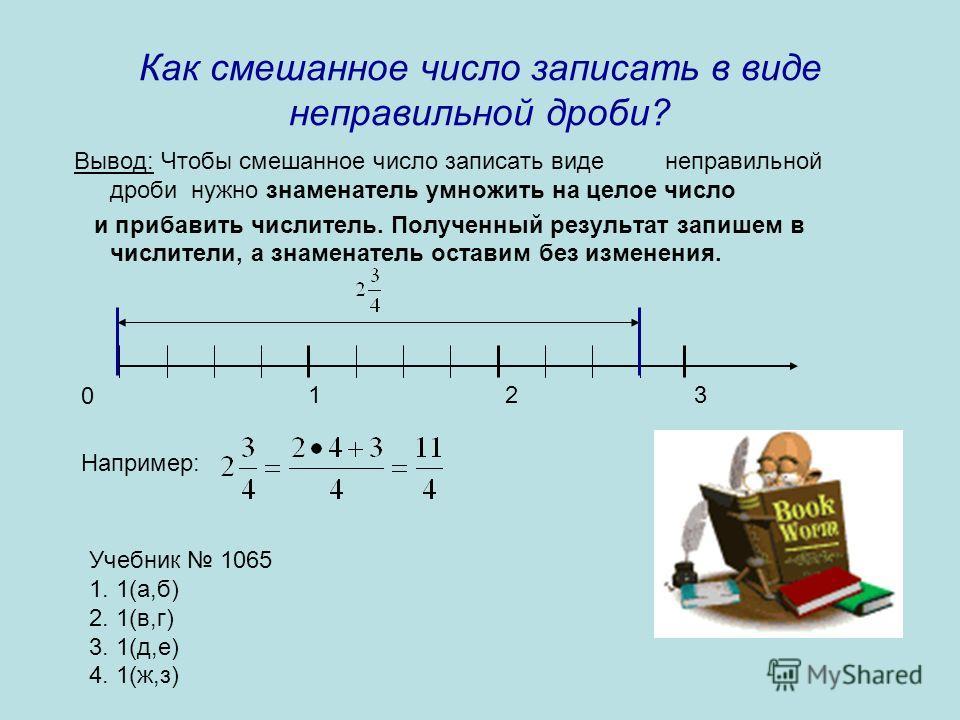 Как смешанное число записать в виде неправильной дроби? Вывод: Чтобы смешанное число записать виде неправильной дроби нужно знаменатель умножить на целое число и прибавить числитель. Полученный результат запишем в числители, а знаменатель оставим без