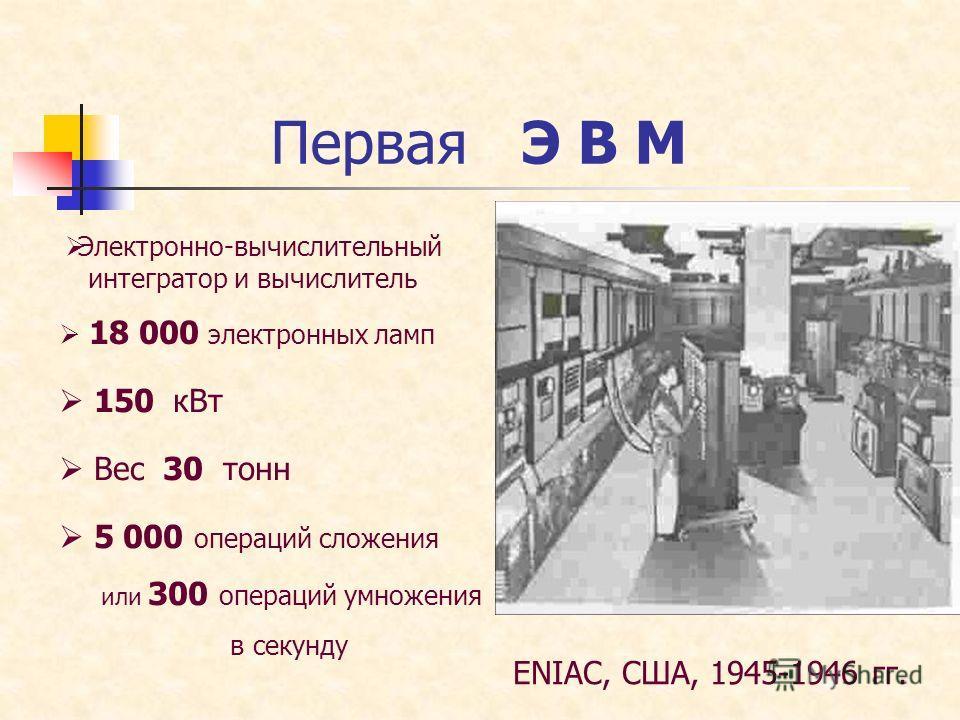 Первая Э В М ENIAC, США, 1945-1946 гг. Электронно-вычислительный интегратор и вычислитель 18 000 электронных ламп 150 кВт 5 000 операций сложения или 300 операций умножения в секунду Вес 30 тонн
