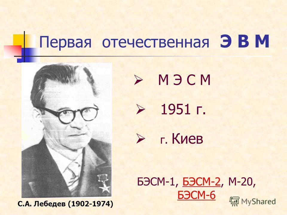 Первая отечественная Э В М С.А. Лебедев (1902-1974) 1951 г. г. Киев М Э С М БЭСМ-1, БЭСМ-2, М-20, БЭСМ-6БЭСМ-2 БЭСМ-6